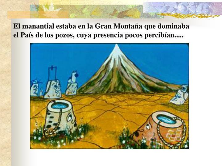 El manantial estaba en la Gran Montaña que dominaba el País de los pozos, cuya presencia pocos percibían.....