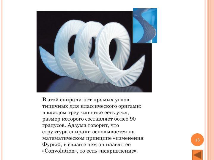 В этой спирали нет прямых углов, типичных для классического оригами: в каждом треугольнике есть угол, размер которого составляет более 90 градусов. Адзума говорит, что структура спирали основывается на математическом принципе «изменения Фурье», в связи с чем он назвал ее «Convolution», то есть «искривление».