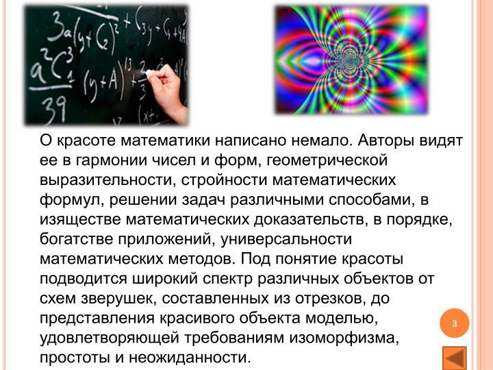 О красоте математики написано немало. Авторы видят ее в гармонии чисел и форм, геометрической выразительности, стройности математических формул, решении задач различными способами, в изяществе математических доказательств, в порядке, богатстве приложений, универсальности математических методов. Под понятие красоты подводится широкий спектр различных объектов от схем зверушек, составленных из отрезков, до представления красивого объекта моделью, удовлетворяющей требованиям изоморфизма, простоты и неожиданности.