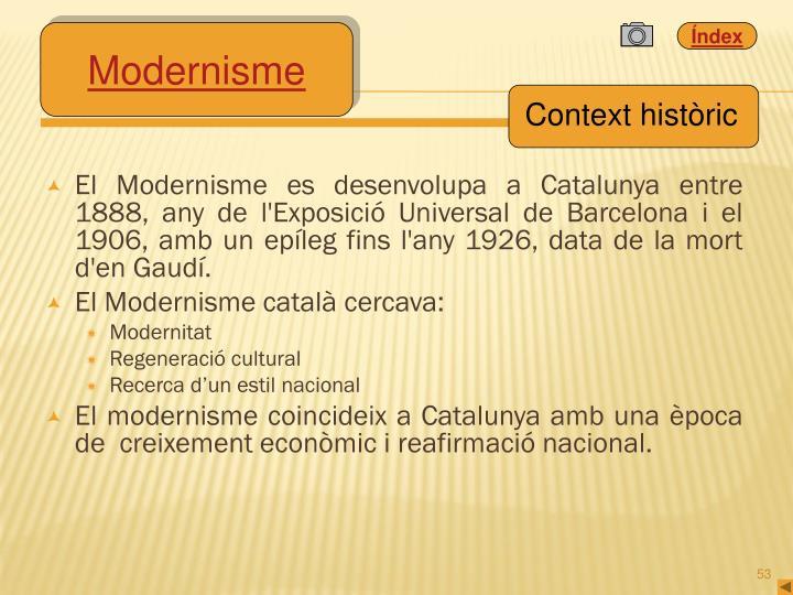 El Modernisme es desenvolupa a Catalunya entre 1888, any de l'Exposició Universal de Barcelona i el 1906, amb un epíleg fins l'any 1926, data de la mort d'en Gaudí.