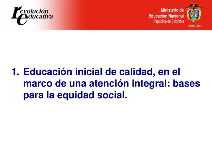 Educación inicial de calidad, en el marco de una atención integral: bases para la equidad social.