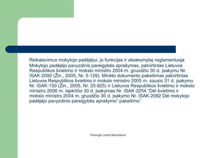 Reikalavimus mokytojo padjjui, jo funkcijas ir atsakomyb reglamentuoja Mokytojo padjjo pavyzdinis pareigybs apraymas, patvirtintas Lietuvos Respublikos vietimo ir mokslo ministro 2004 m. gruodio 30 d. sakymu Nr. ISAK-2092 (in., 2005, Nr. 5-129). Minto dokumento pakeitimas patvirtintas Lietuvos Respublikos vietimo ir mokslo ministro 2005 m. sausio 31 d. sakymu Nr. ISAK-150 (in., 2005, Nr. 25-825)