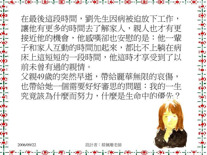 在最後這段時間,劉先生因病被迫放下工作,讓他有更多的時間去了解家人,親人也才有更接近他的機會,他感嘆卻也安慰的是:他一輩子和家人互動的時間加起來,都比不上躺在病床上這短短的一段時間,他這時才享受到了以前未曾有過的親情。