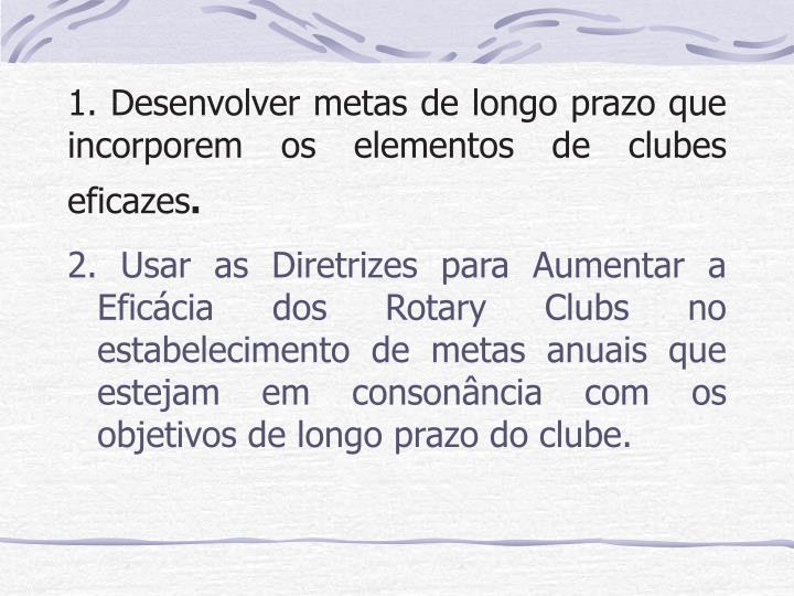 1. Desenvolver metas de longo prazo que  incorporem os elementos de clubes eficazes