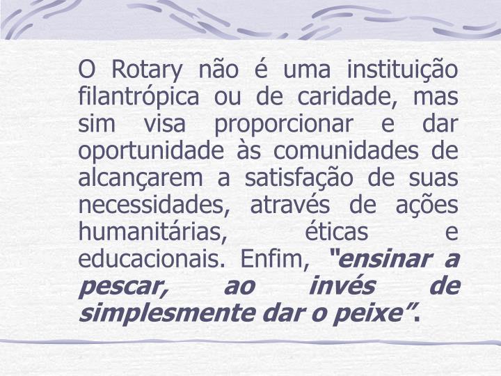 O Rotary não é uma instituição filantrópica ou de caridade, mas sim visa proporcionar e dar oportunidade às comunidades de alcançarem a satisfação de suas necessidades, através de ações humanitárias, éticas e educacionais. Enfim,