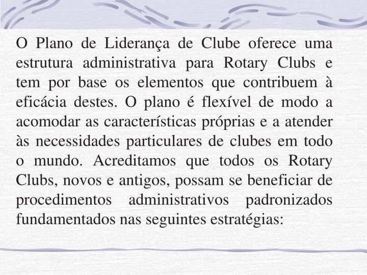 O Plano de Liderança de Clube oferece uma estrutura administrativa para Rotary Clubs e tem por base os elementos que contribuem à eficácia destes. O plano é flexível de modo a acomodar as características próprias e a atender às necessidades particulares de clubes em todo o mundo. Acreditamos que todos os Rotary Clubs, novos e antigos, possam se beneficiar de procedimentos administrativos padronizados fundamentados nas seguintes estratégias: