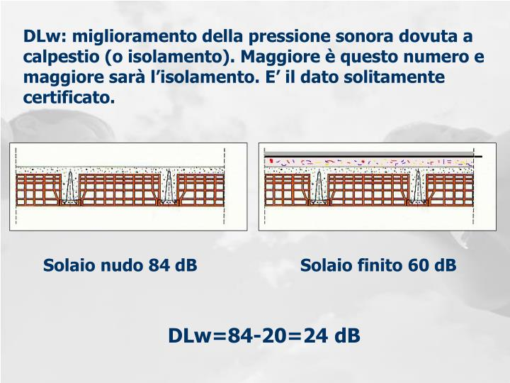 DLw: miglioramento della pressione sonora dovuta a calpestio (o isolamento). Maggiore è questo numero e maggiore sarà l'isolamento. E' il dato solitamente certificato.