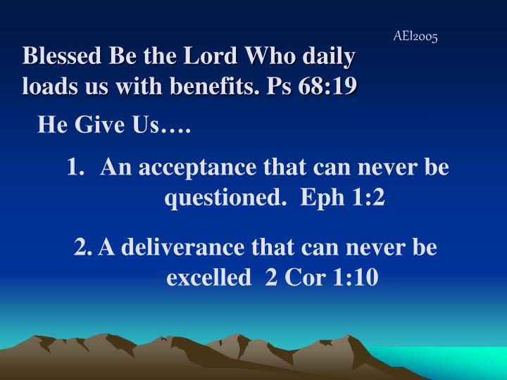 Blessed Be the Lord Who daily loads us with benefits. Ps 68:19