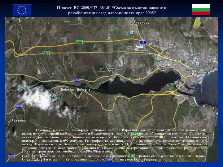 Община Белослав се намира в източната част на Варненска област. Разположена е на площ от 60,5 кв.км. от двете страни на Варненското и Белославското езера. В състава на общината са включени 4 населени места – три съставни села и общински център – гр.Белослав, с население 11 548 бр. жители. Общинският център е с население 8 099 жители.