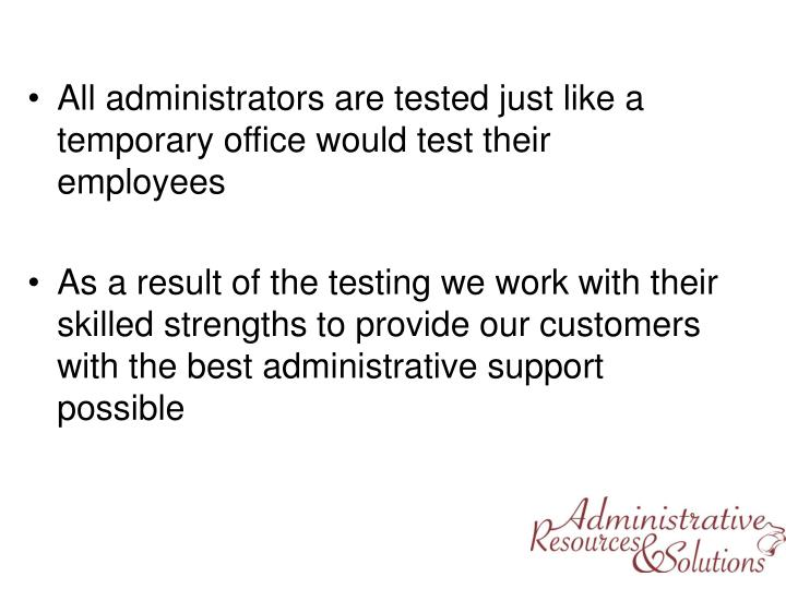 All administrators are tested just like a temporary office would test their employees