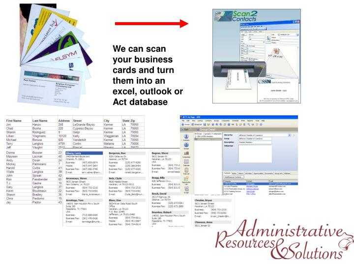 We can scan your business cards and turn them into an excel, outlook or Act database