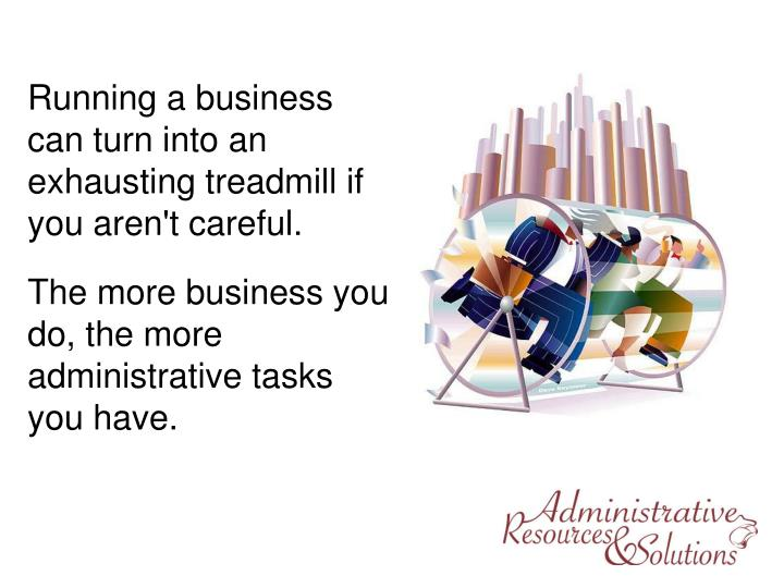 Running a business can turn into an exhausting treadmill if you aren't careful.