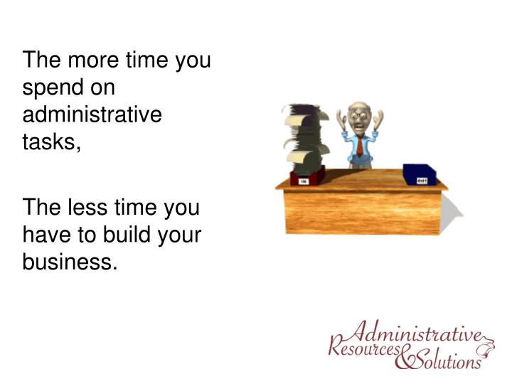 The more time you spend on administrative tasks,