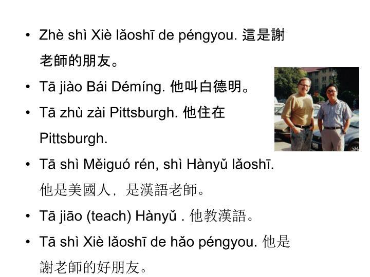 Zhè shì Xiè lǎoshī de péngyou. 這是謝老師的朋友。