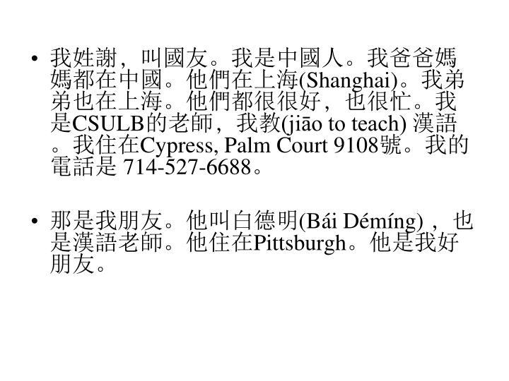 我姓謝﹐叫國友。我是中國人。我爸爸媽媽都在中國。他們在上海(Shanghai)。我弟弟也在上海。他們都很很好﹐也很忙。我是CSULB的老師﹐我教(jiāo to teach) 漢語。我住在Cypress, Palm Court 9108號。我的電話是 714-527-6688。