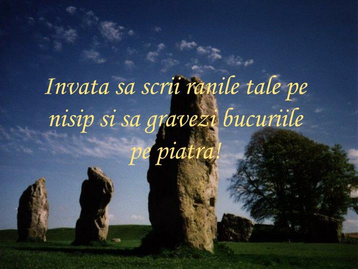 Invata sa scrii ranile tale pe nisip si sa gravezi bucuriile pe piatra!