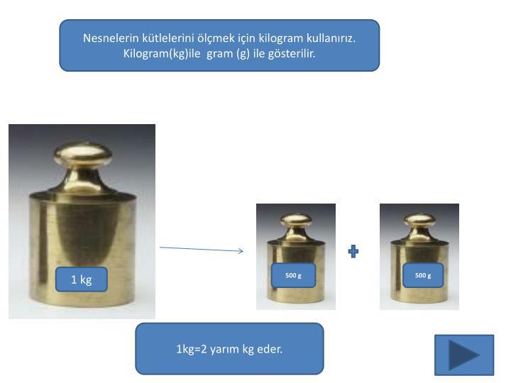 Nesnelerin kütlelerini ölçmek için kilogram kullanırız.                 Kilogram(kg)ile  gram (g) ile gösterilir.