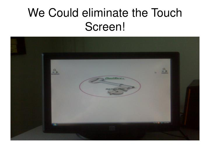 We Could eliminate the Touch Screen!