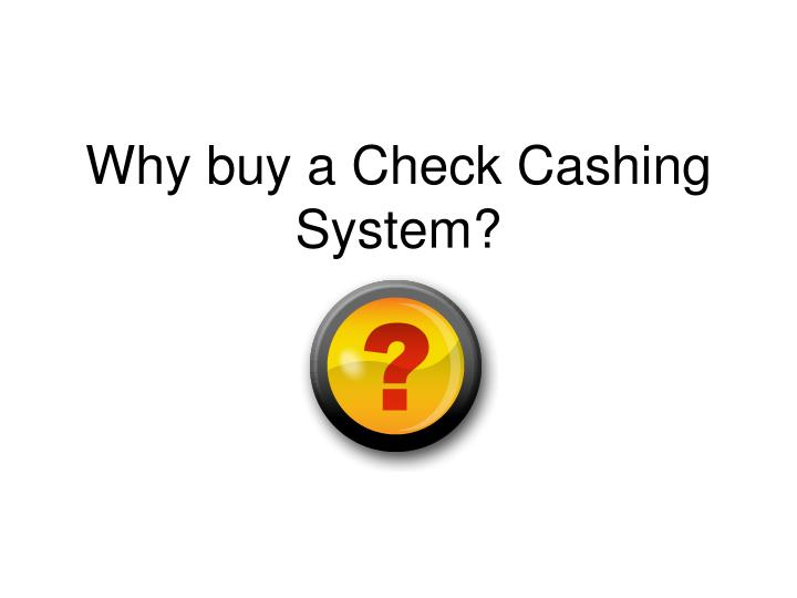 Why buy a Check Cashing System?