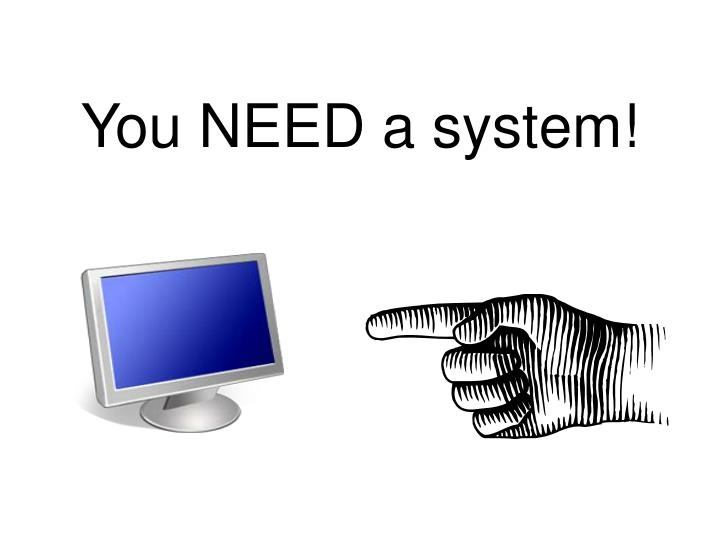 You need a system