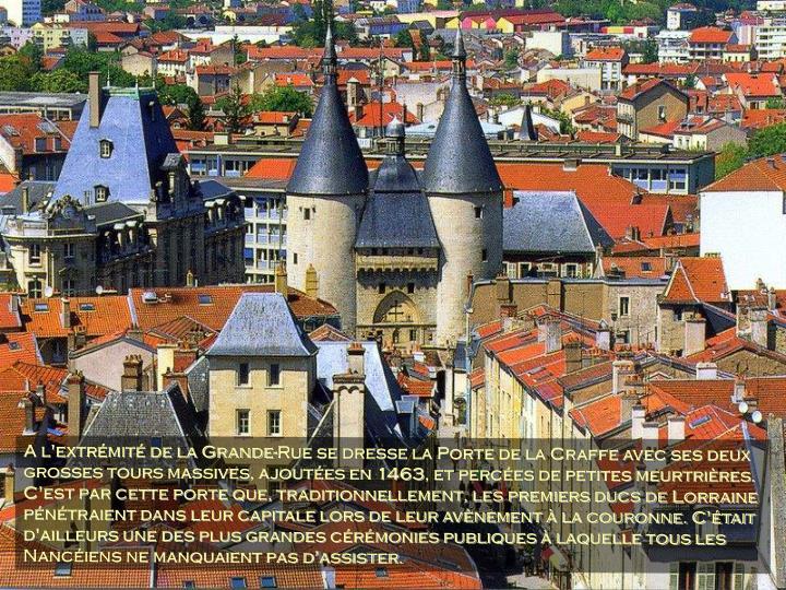 A l'extrémité de la Grande-Rue se dresse la Porte de la Craffe avec ses deux grosses tours massives, ajoutées en 1463, et percées de petites meurtrières. C'est par cette porte que, traditionnellement, les premiers ducs de Lorraine pénétraient dans leur capitale lors de leur avènement à la couronne. C'était d'ailleurs une des plus grandes cérémonies publiques à laquelle tous les Nancéiens ne manquaient pas d'assister.