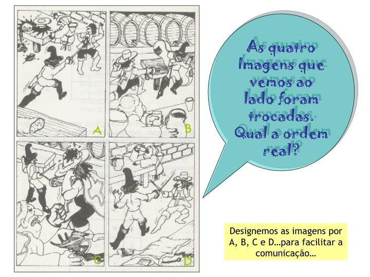 As quatro Imagens que vemos ao lado foram trocadas. Qual a ordem real?
