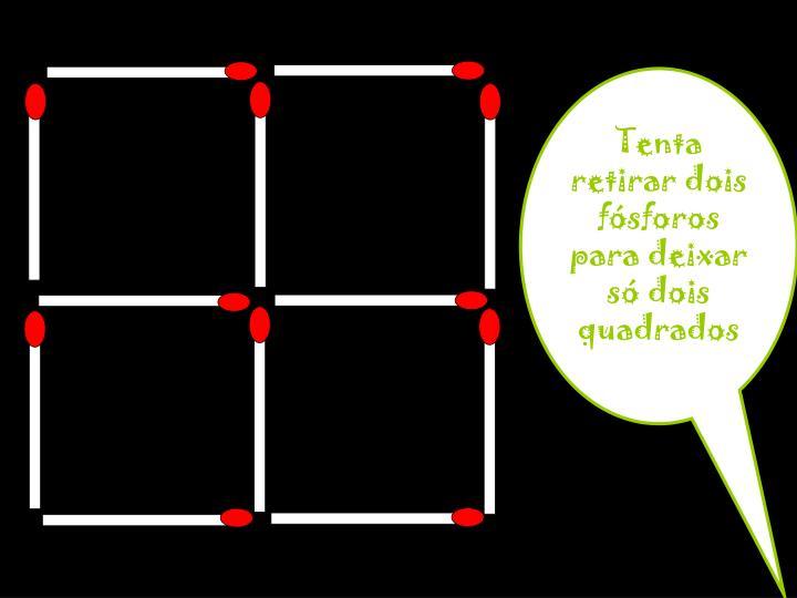 Tenta retirar dois fósforos para deixar só dois quadrados