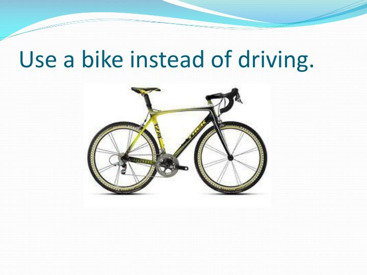 Use a bike instead of driving.