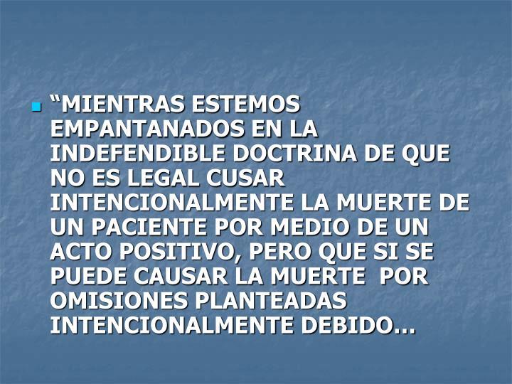 """""""MIENTRAS ESTEMOS EMPANTANADOS EN LA INDEFENDIBLE DOCTRINA DE QUE NO ES LEGAL CUSAR INTENCIONALMENTE LA MUERTE DE UN PACIENTE POR MEDIO DE UN ACTO POSITIVO, PERO QUE SI SE PUEDE CAUSAR LA MUERTE  POR OMISIONES PLANTEADAS INTENCIONALMENTE DEBIDO…"""