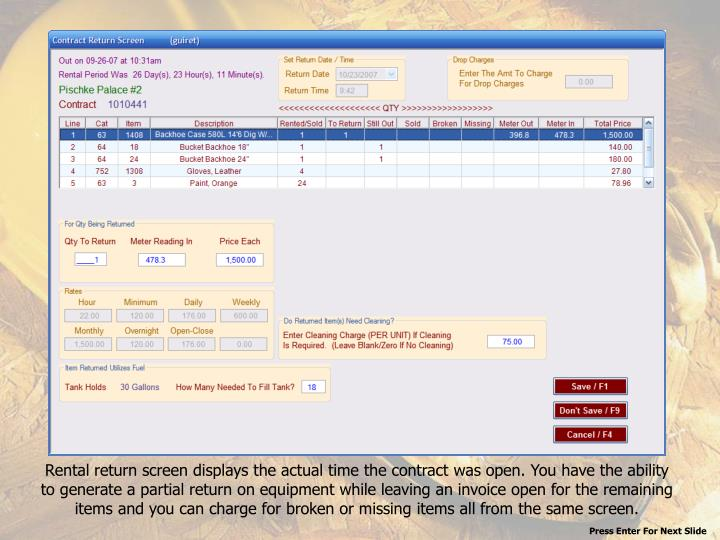 Rental return screen displays the actual time the contract was open. You have the ability to generate a partial return on equipment while leaving an invoice open for the remaining items and you can charge for broken or missing items all from the same screen.