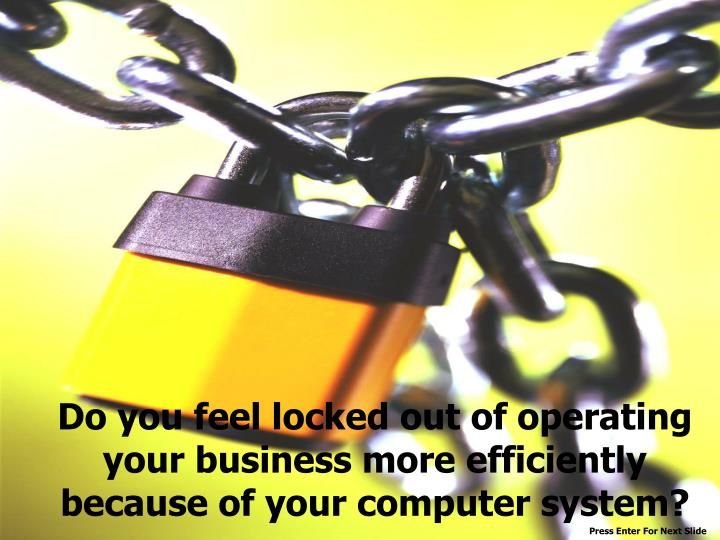 Do you feel locked out of operating your business more efficiently because of your computer system?