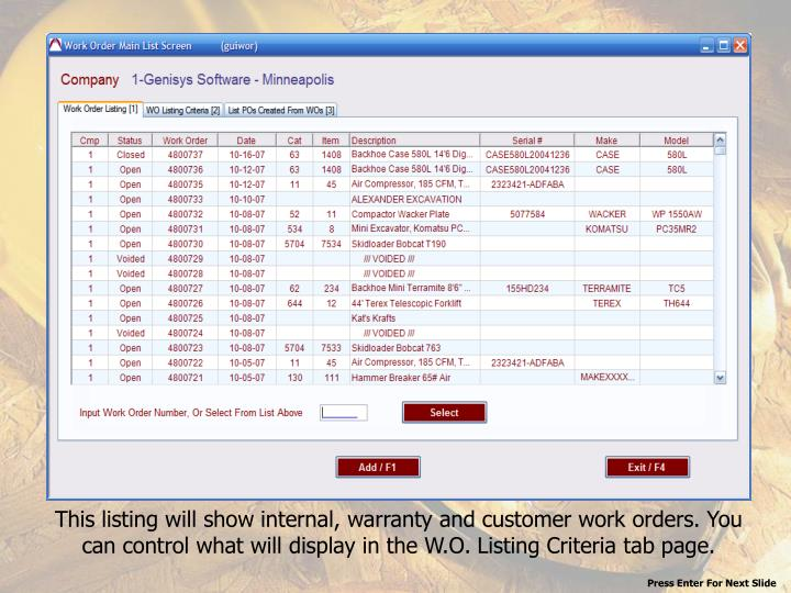 This listing will show internal, warranty and customer work orders. You can control what will display in the W.O. Listing Criteria tab page.