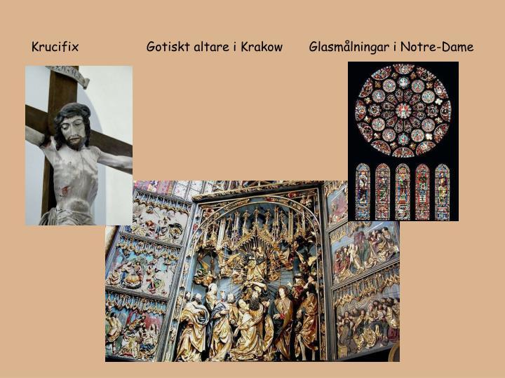 Krucifix                  Gotiskt altare i Krakow       Glasmålningar i Notre-Dame