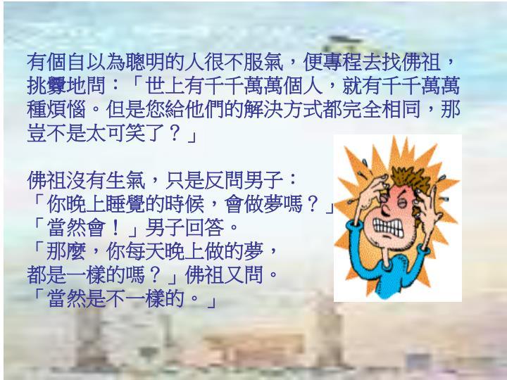 有個自以為聰明的人很不服氣,便專程去找佛祖,挑釁地問:「世上有千千萬萬個人,就有千千萬萬種煩惱。但是您給他們的解決方式都完全相同,那豈不是太可笑了?」