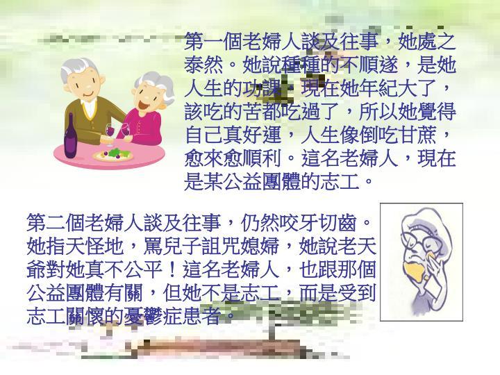 第一個老婦人談及往事,她處之泰然。她說種種的不順遂,是她人生的功課,現在她年紀大了,該吃的苦都吃過了,所以她覺得自己真好運,人生像倒吃甘蔗,愈來愈順利。這名老婦人,現在是某公益團體的志工。