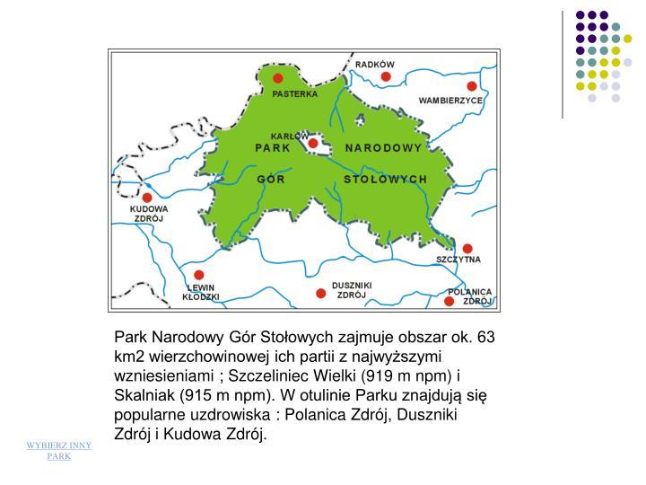 Park Narodowy Gór Stołowych zajmuje obszar ok. 63 km2 wierzchowinowej ich partii z najwyższymi wzniesieniami ; Szczeliniec Wielki (919 m npm) i Skalniak (915 m npm). W otulinie Parku znajdują się popularne uzdrowiska : Polanica Zdrój, Duszniki Zdrój i Kudowa Zdrój.