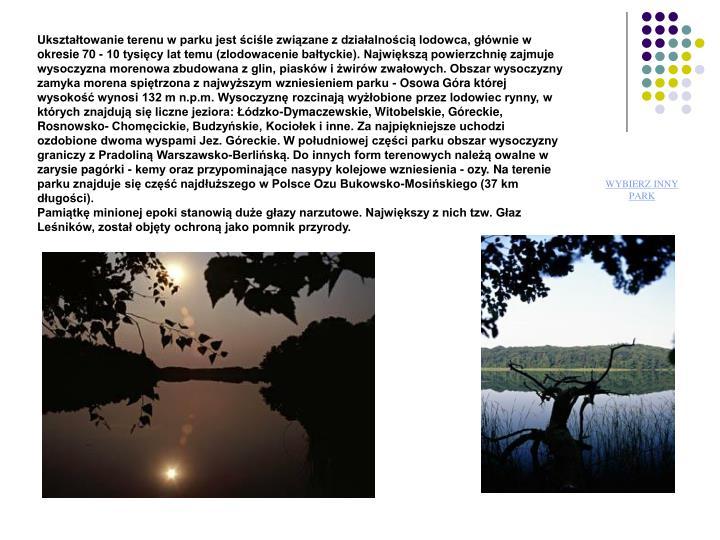 Uksztatowanie terenu w parku jest cile zwizane z dziaalnoci lodowca, gwnie w okresie 70 - 10 tysicy lat temu (zlodowacenie batyckie). Najwiksz powierzchni zajmuje wysoczyzna morenowa zbudowana z glin, piaskw i wirw zwaowych. Obszar wysoczyzny zamyka morena spitrzona z najwyszym wzniesieniem parku - Osowa Gra ktrej wysoko wynosi 132 m n.p.m. Wysoczyzn rozcinaj wyobione przez lodowiec rynny, w ktrych znajduj si liczne jeziora: dzko-Dymaczewskie, Witobelskie, Greckie, Rosnowsko- Chomcickie, Budzyskie, Kocioek i inne. Za najpikniejsze uchodzi ozdobione dwoma wyspami Jez. Greckie. W poudniowej czci parku obszar wysoczyzny graniczy z Pradolin Warszawsko-Berlisk. Do innych form terenowych nale owalne w zarysie pagrki - kemy oraz przypominajce nasypy kolejowe wzniesienia - ozy. Na terenie parku znajduje si cz najduszego w Polsce Ozu Bukowsko-Mosiskiego (37 km dugoci).