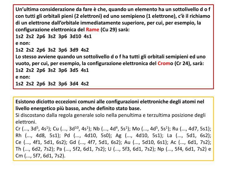 Un'ultima considerazione da fare è che, quando un elemento ha un sottolivello d o f con tutti gli orbitali pieni (2 elettroni) ed uno semipieno (1 elettrone), c'è il richiamo di un elettrone dall'orbitale immediatamente superiore, per cui, per esempio, la configurazione elettronica del