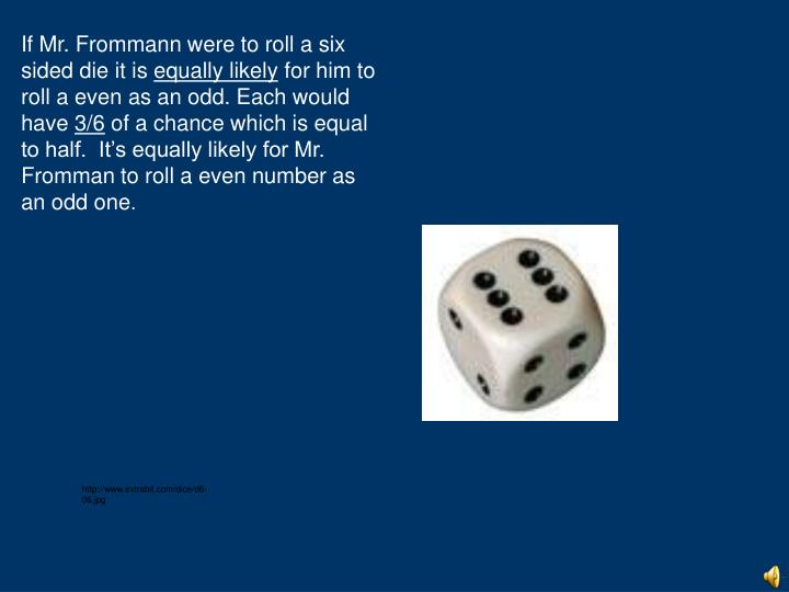 If Mr. Frommann were to roll a six sided die it is