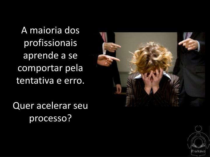 A maioria dos profissionais aprende a se comportar pela tentativa e erro.