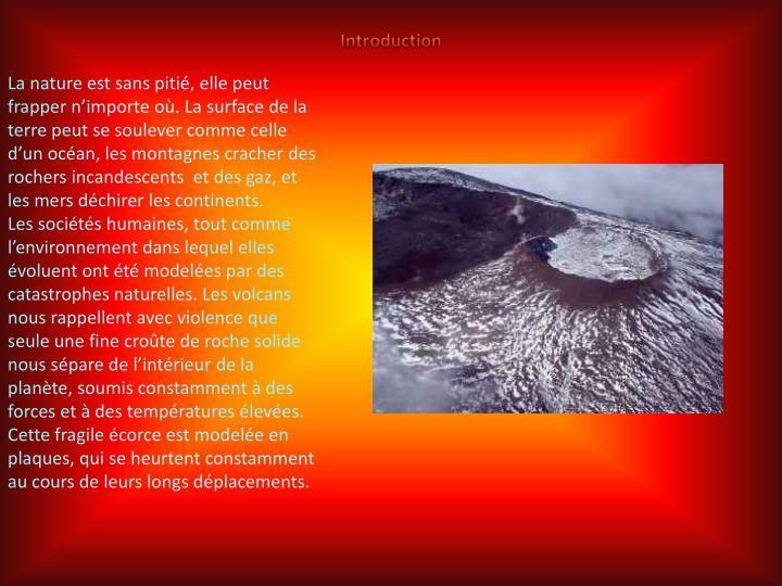 La nature est sans pitié, elle peut frapper n'importe où. La surface de la terre peut se soulever comme celle d'un océan, les montagnes cracher des rochers incandescents et des gaz, et les mers déchirer les continents.