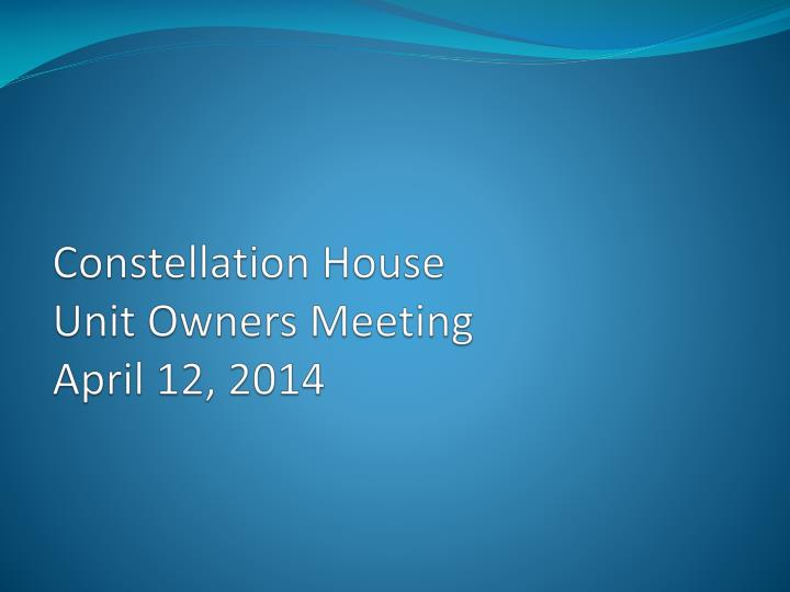 Constellation house unit owners meeting april 12 2014