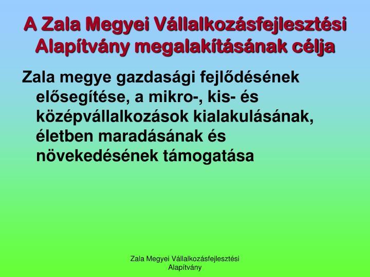 A Zala Megyei Vllalkozsfejlesztsi Alaptvny megalaktsnak clja