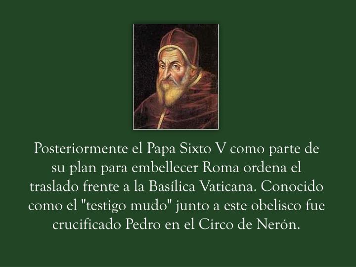 """Posteriormente el Papa Sixto V como parte de su plan para embellecer Roma ordena el traslado frente a la Basílica Vaticana. Conocido como el """"testigo mudo"""" junto a este obelisco fue crucificado Pedro en el Circo de Nerón."""