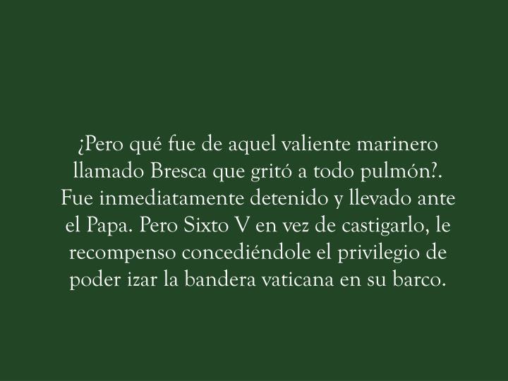¿Pero qué fue de aquel valiente marinero llamado Bresca que gritó a todo pulmón?. Fue inmediatamente detenido y llevado ante el Papa. Pero Sixto V en vez de castigarlo, le recompenso concediéndole el privilegio de poder izar la bandera vaticana en su barco.