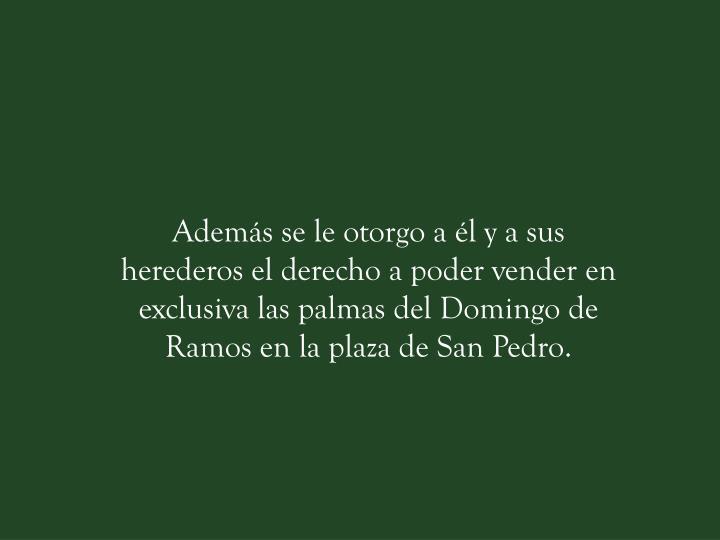 Además se le otorgo a él y a sus herederos el derecho a poder vender en exclusiva las palmas del Domingo de Ramos en la plaza de San Pedro.
