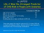 in ukpds ldl c was the strongest predictor of chd risk in people with diabetes