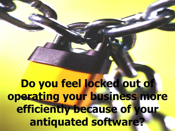 Do you feel locked out of operating your business more efficiently because of your antiquated software?