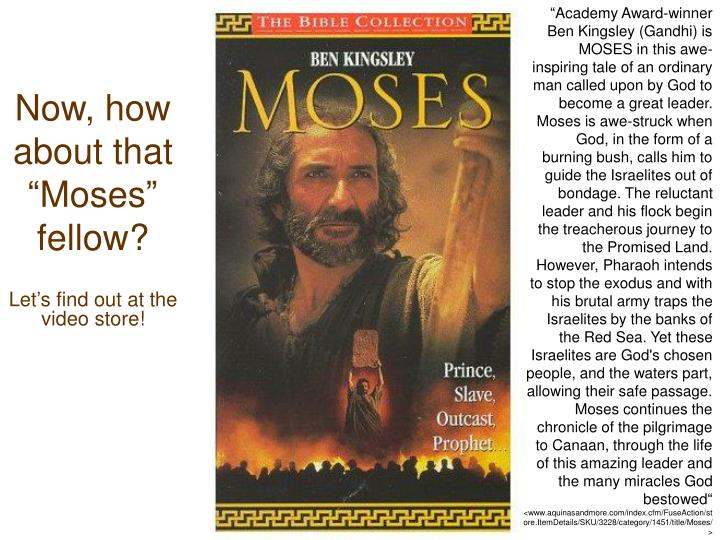 """Academy Award-winner Ben Kingsley (Gandhi) is MOSES in this awe-inspiring tale of an ordinary man called upon by God to become a great leader. Moses is awe-struck when God, in the form of a burning bush, calls him to guide the Israelites out of bondage. The reluctant leader and his flock begin the treacherous journey to the Promised Land. However, Pharaoh intends to stop the exodus and with his brutal army traps the Israelites by the banks of the Red Sea. Yet these Israelites are God's chosen people, and the waters part, allowing their safe passage. Moses continues the chronicle of the pilgrimage to Canaan, through the life of this amazing leader and the many miracles God bestowed"""