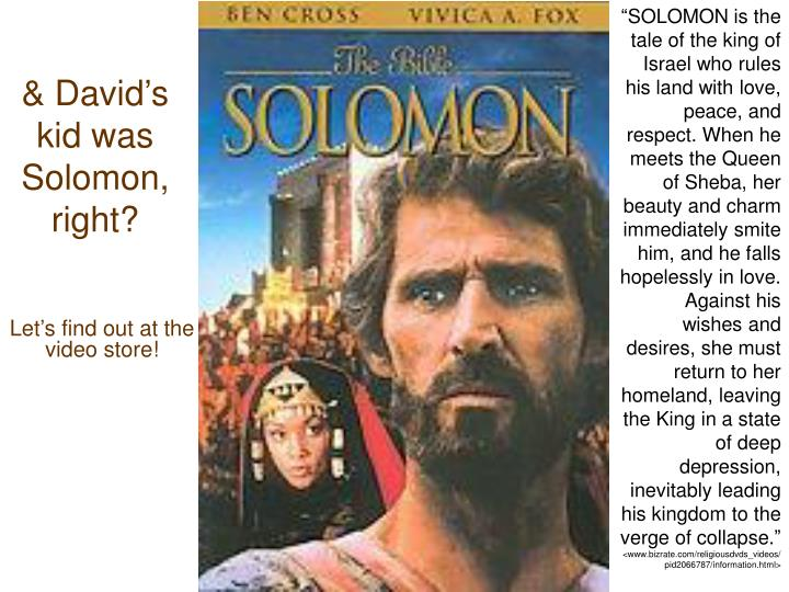 """SOLOMON is the tale of the king of Israel who rules his land with love, peace, and respect. When he meets the Queen of Sheba, her beauty and charm immediately smite him, and he falls hopelessly in love. Against his wishes and desires, she must return to her homeland, leaving the King in a state of deep depression, inevitably leading his kingdom to the verge of collapse."""